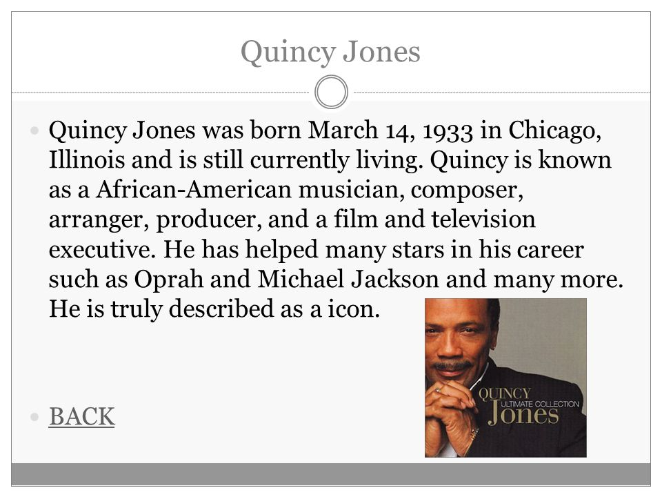 Quincy Jones Quincy Jones was born March 14, 1933 in Chicago, Illinois and is still currently living. Quincy is known as a African-American musician,