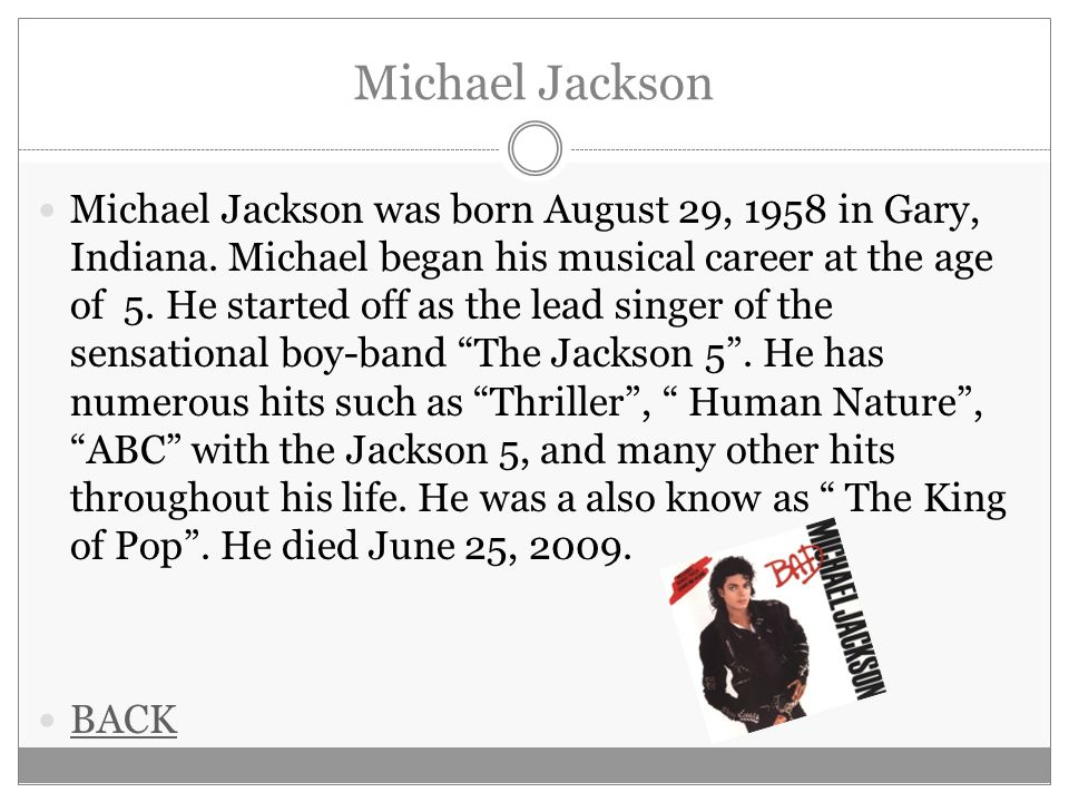 Michael Jackson Michael Jackson was born August 29, 1958 in Gary, Indiana. Michael began his musical career at the age of 5. He started off as the lea