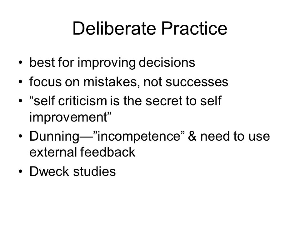 Deliberate Practice best for improving decisions focus on mistakes, not successes self criticism is the secret to self improvement Dunning— incompetence & need to use external feedback Dweck studies