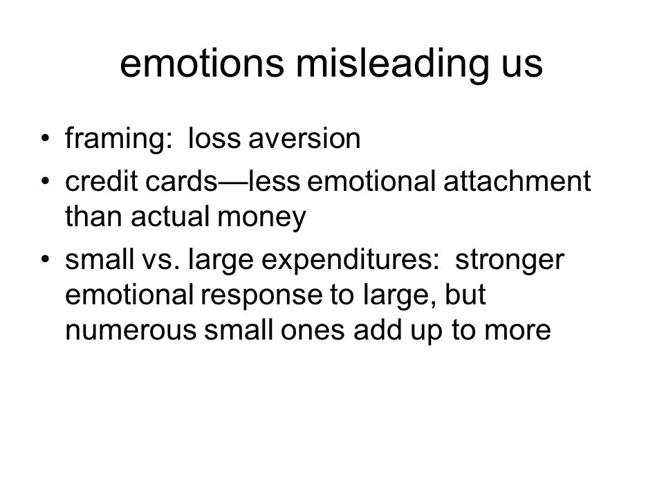 emotions misleading us framing: loss aversion credit cards—less emotional attachment than actual money small vs.