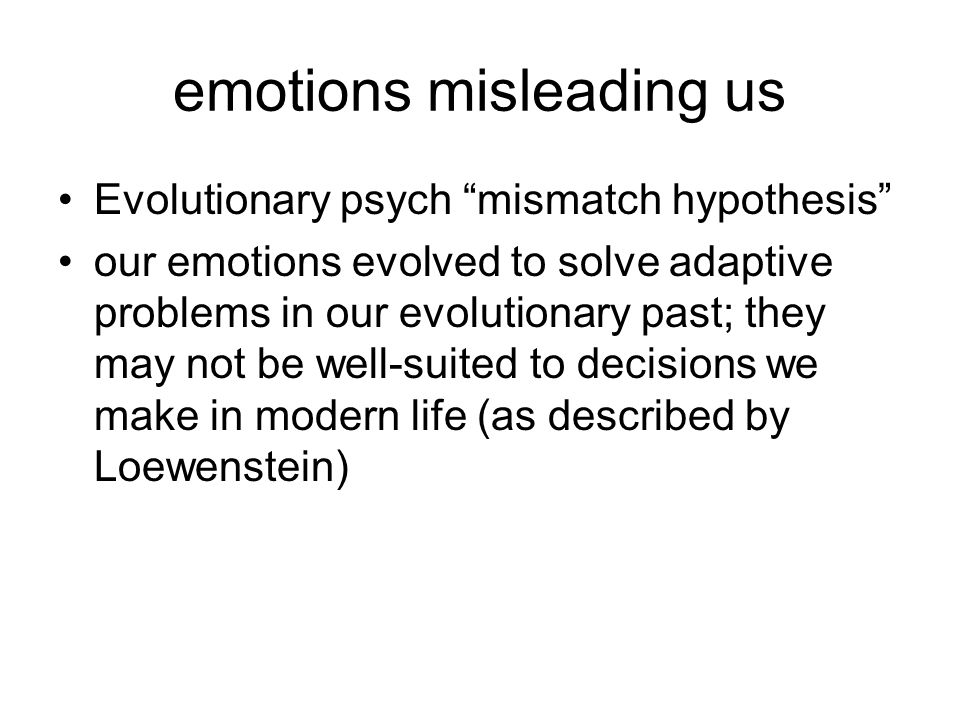 emotions misleading us Evolutionary psych mismatch hypothesis our emotions evolved to solve adaptive problems in our evolutionary past; they may not be well-suited to decisions we make in modern life (as described by Loewenstein)