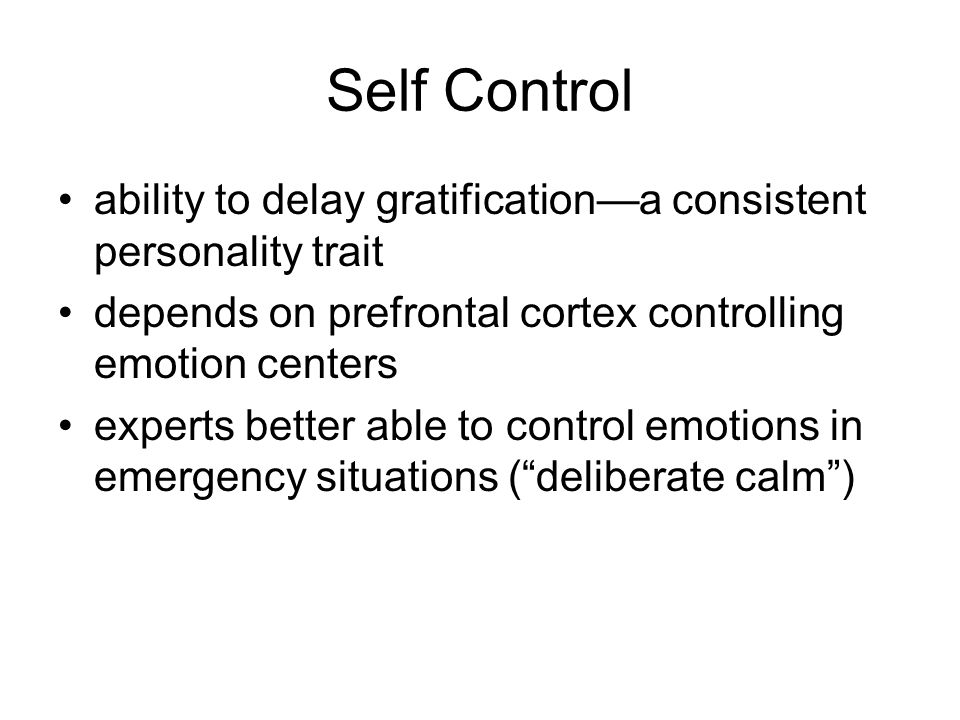 Self Control ability to delay gratification—a consistent personality trait depends on prefrontal cortex controlling emotion centers experts better able to control emotions in emergency situations ( deliberate calm )
