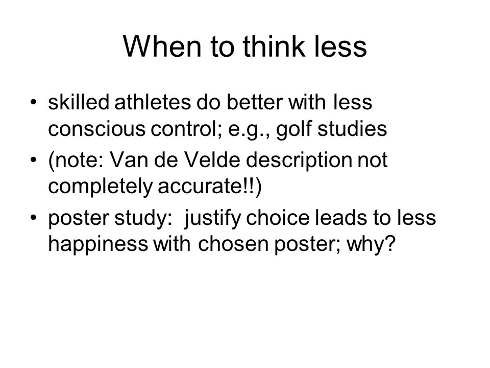 When to think less skilled athletes do better with less conscious control; e.g., golf studies (note: Van de Velde description not completely accurate!!) poster study: justify choice leads to less happiness with chosen poster; why