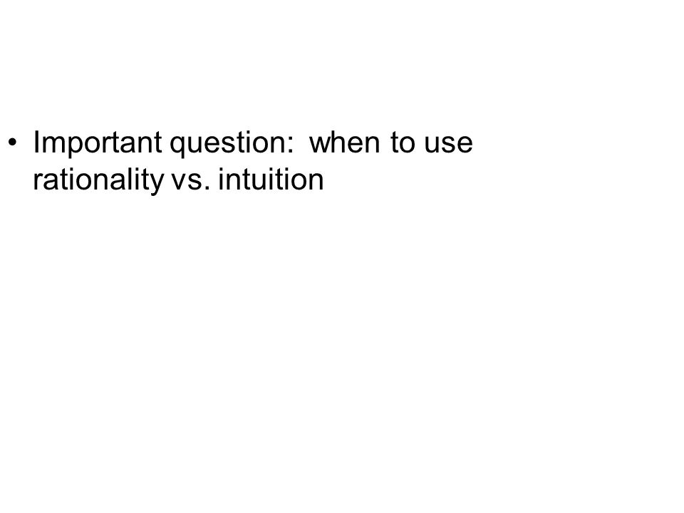 Important question: when to use rationality vs. intuition