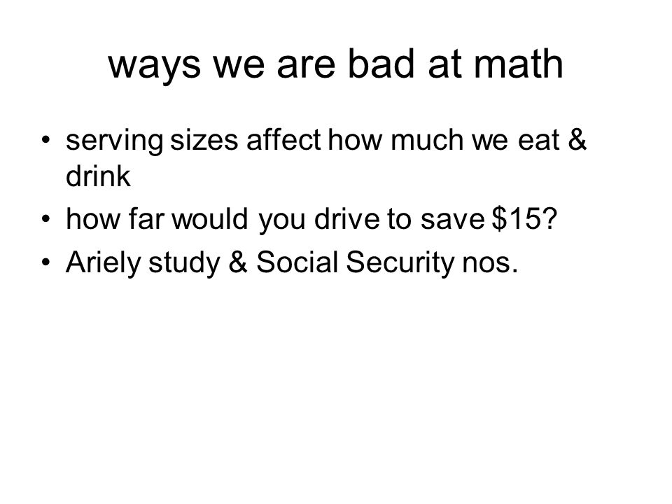 ways we are bad at math serving sizes affect how much we eat & drink how far would you drive to save $15.