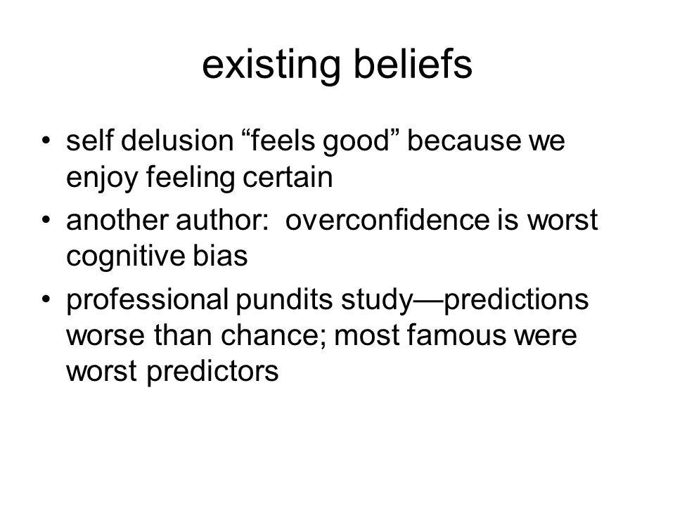existing beliefs self delusion feels good because we enjoy feeling certain another author: overconfidence is worst cognitive bias professional pundits study—predictions worse than chance; most famous were worst predictors