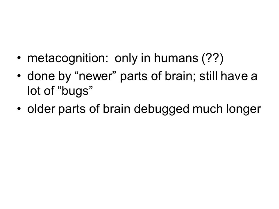metacognition: only in humans ( ) done by newer parts of brain; still have a lot of bugs older parts of brain debugged much longer