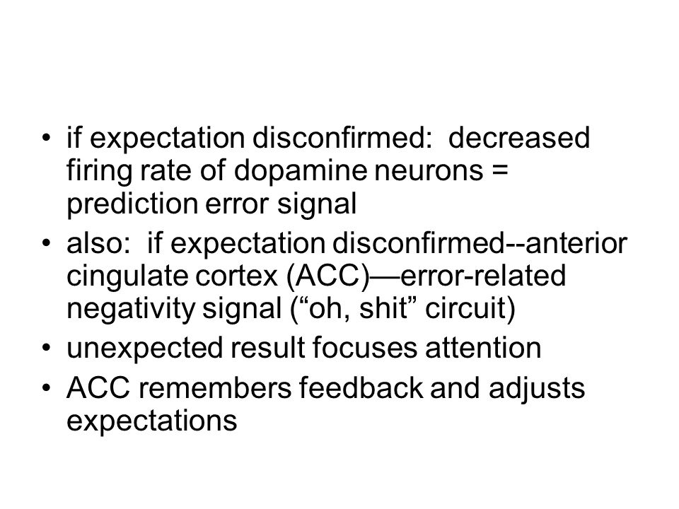 if expectation disconfirmed: decreased firing rate of dopamine neurons = prediction error signal also: if expectation disconfirmed--anterior cingulate cortex (ACC)—error-related negativity signal ( oh, shit circuit) unexpected result focuses attention ACC remembers feedback and adjusts expectations