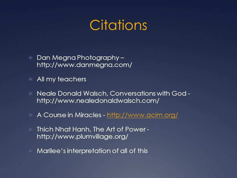 Citations  Dan Megna Photography – http://www.danmegna.com/  All my teachers  Neale Donald Walsch, Conversations with God - http://www.nealedonaldwalsch.com/  A Course in Miracles - http://www.acim.org/http://www.acim.org/  Thich Nhat Hanh, The Art of Power - http://www.plumvillage.org/  Marilee's interpretation of all of this