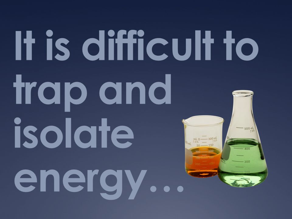 It is difficult to trap and isolate energy…