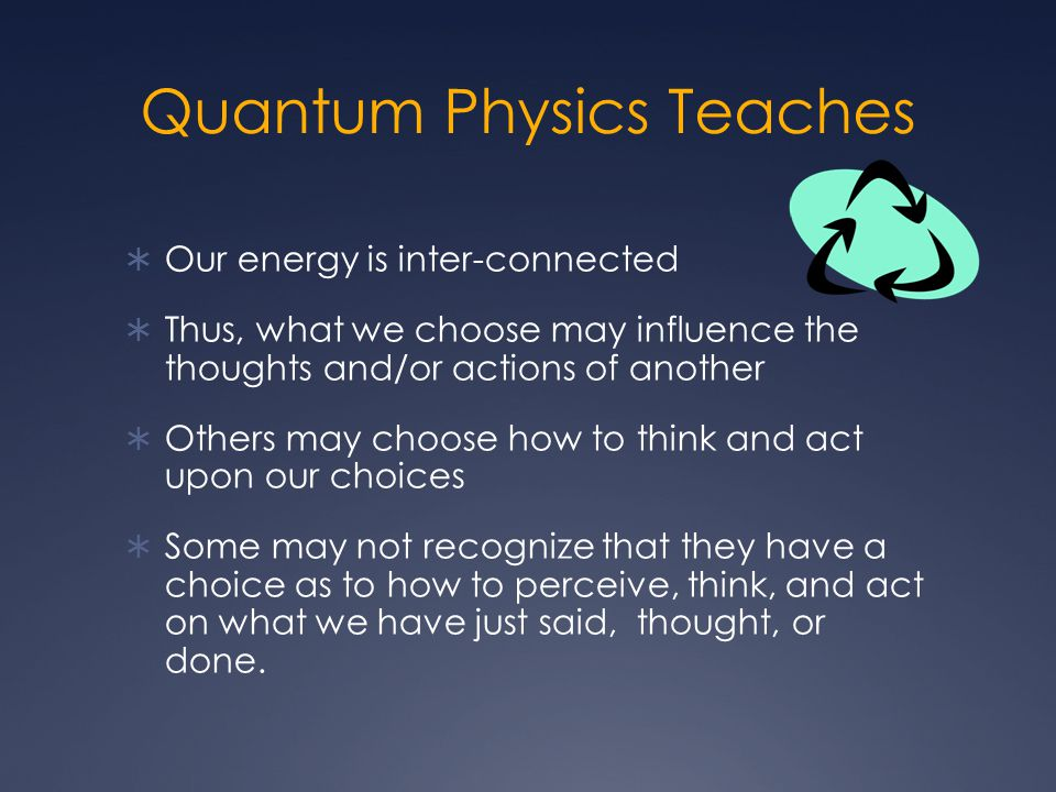 Quantum Physics Teaches  Our energy is inter-connected  Thus, what we choose may influence the thoughts and/or actions of another  Others may choose how to think and act upon our choices  Some may not recognize that they have a choice as to how to perceive, think, and act on what we have just said, thought, or done.