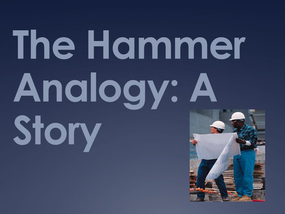 The Hammer Analogy: A Story