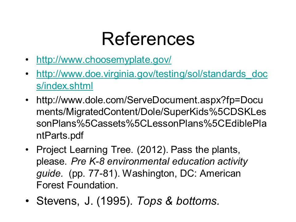 References http://www.choosemyplate.gov/ http://www.doe.virginia.gov/testing/sol/standards_doc s/index.shtmlhttp://www.doe.virginia.gov/testing/sol/standards_doc s/index.shtml http://www.dole.com/ServeDocument.aspx fp=Docu ments/MigratedContent/Dole/SuperKids%5CDSKLes sonPlans%5Cassets%5CLessonPlans%5CEdiblePla ntParts.pdf Project Learning Tree.