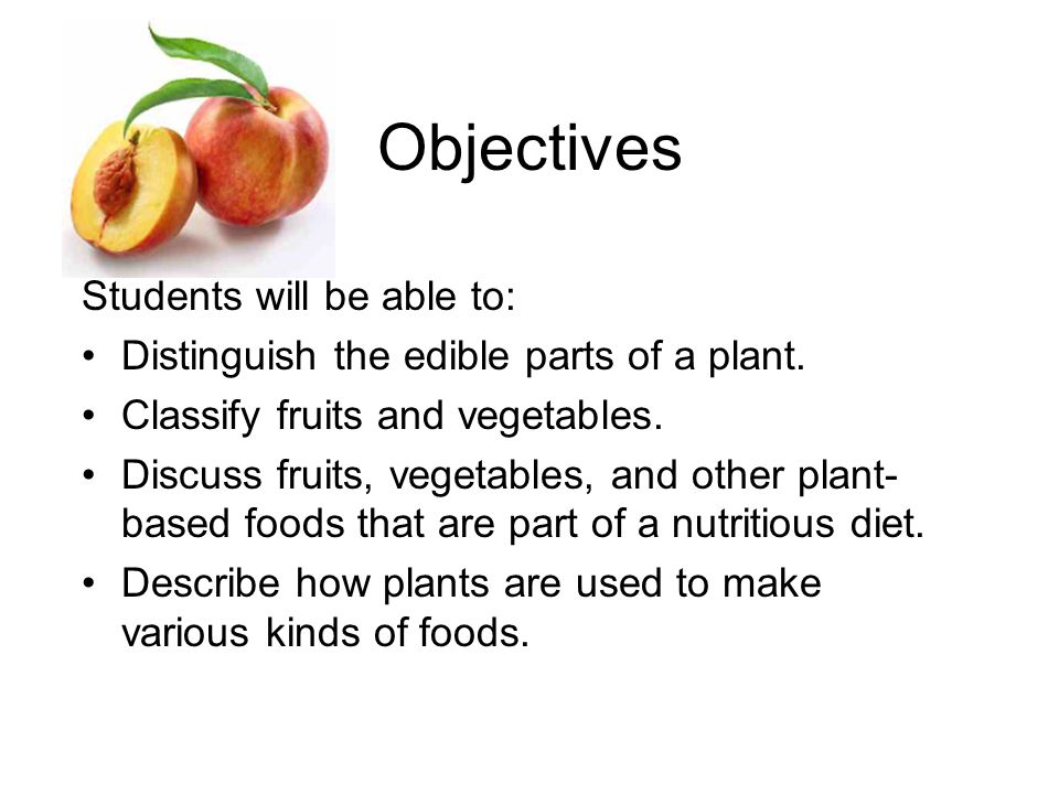 Objectives Students will be able to: Distinguish the edible parts of a plant.
