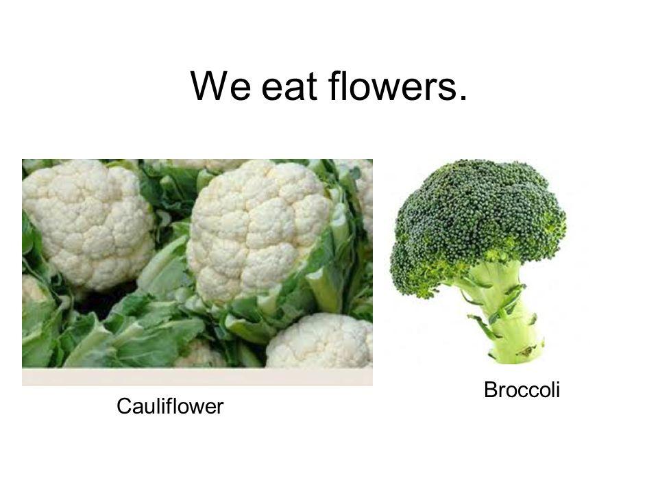 We eat flowers. Cauliflower Broccoli