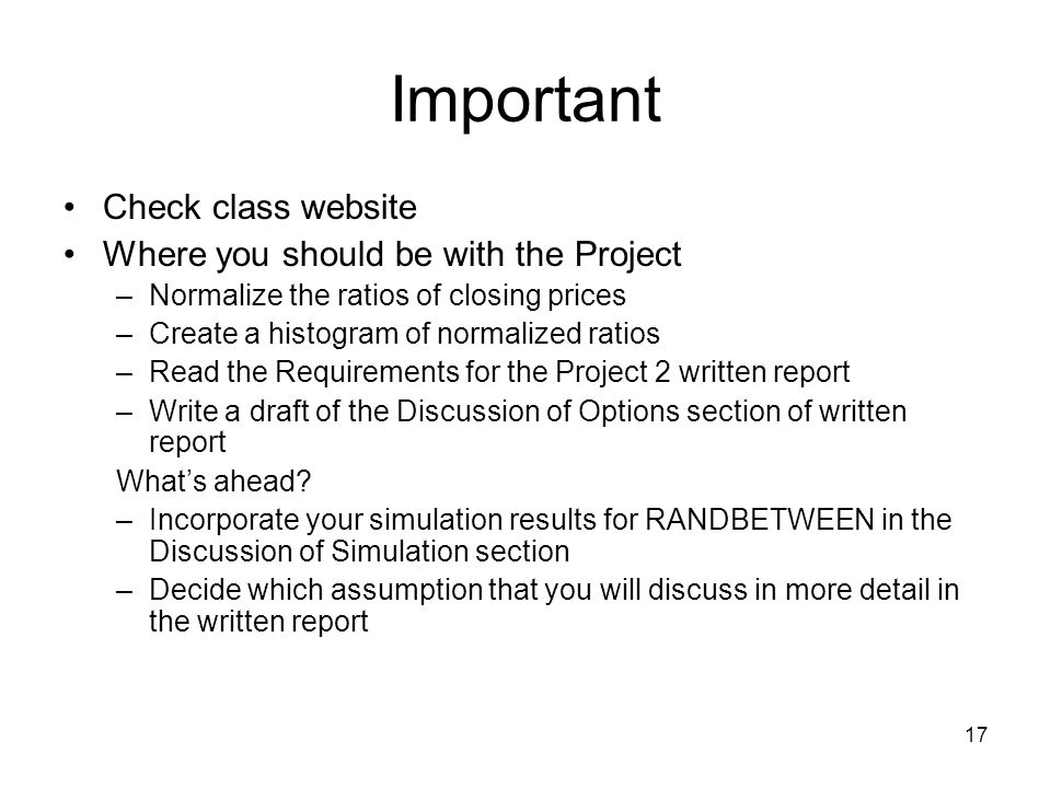 17 Important Check class website Where you should be with the Project –Normalize the ratios of closing prices –Create a histogram of normalized ratios –Read the Requirements for the Project 2 written report –Write a draft of the Discussion of Options section of written report What's ahead.