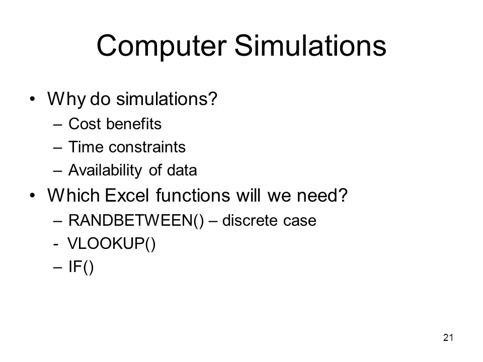 21 Computer Simulations Why do simulations? –Cost benefits –Time constraints –Availability of data Which Excel functions will we need? –RANDBETWEEN()