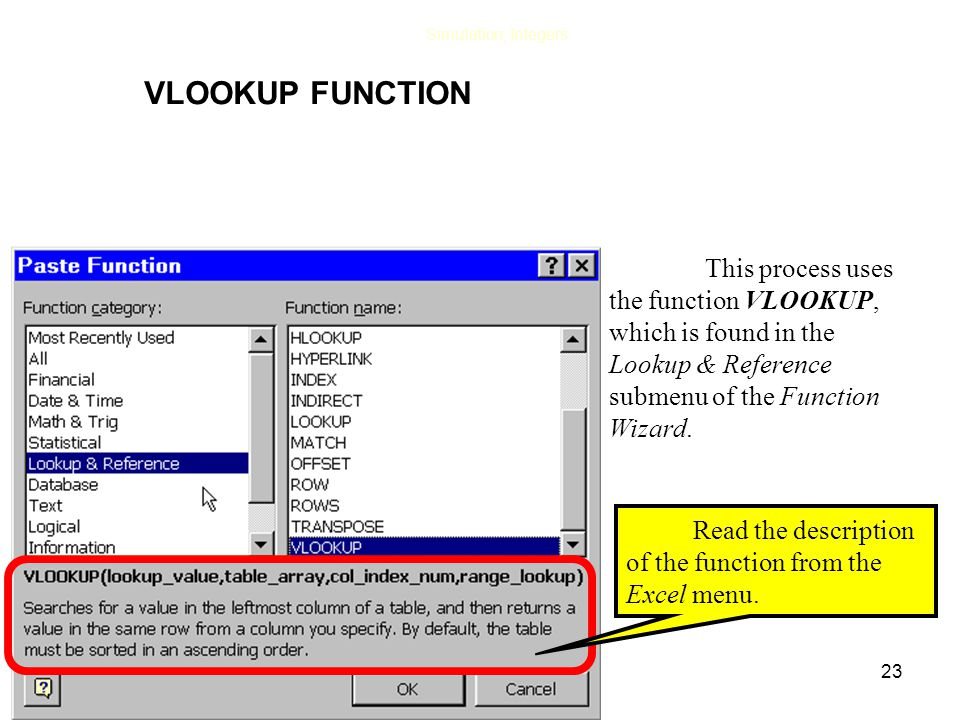 23 Simulation, Integers This process uses the function VLOOKUP, which is found in the Lookup & Reference submenu of the Function Wizard.