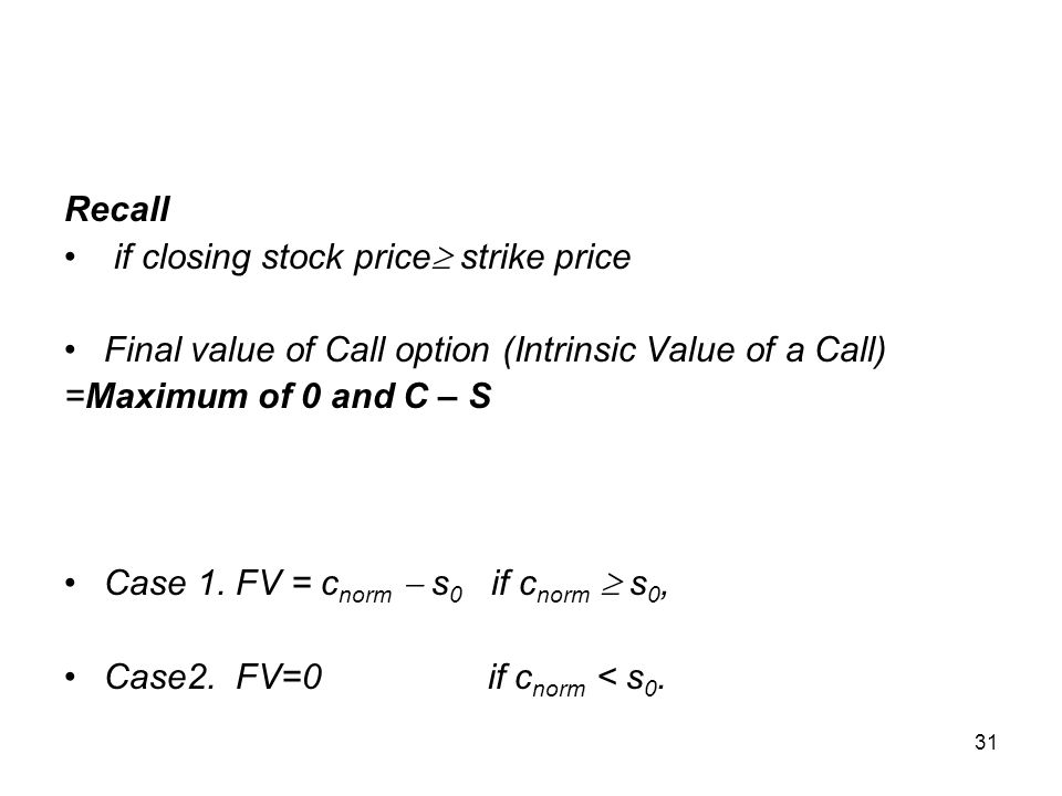31 Recall if closing stock price  strike price Final value of Call option (Intrinsic Value of a Call) =Maximum of 0 and C – S Case 1. FV = c norm  s