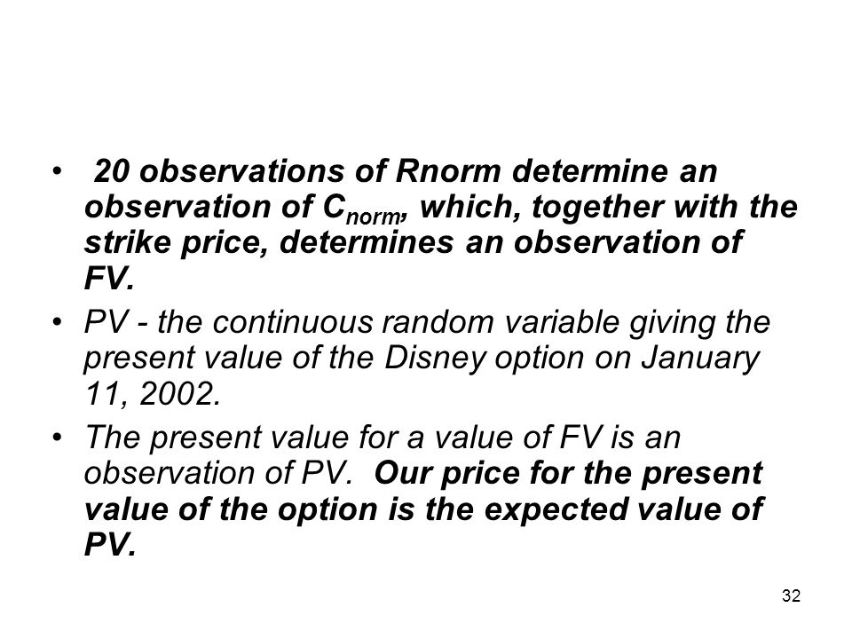 32 20 observations of Rnorm determine an observation of C norm, which, together with the strike price, determines an observation of FV.