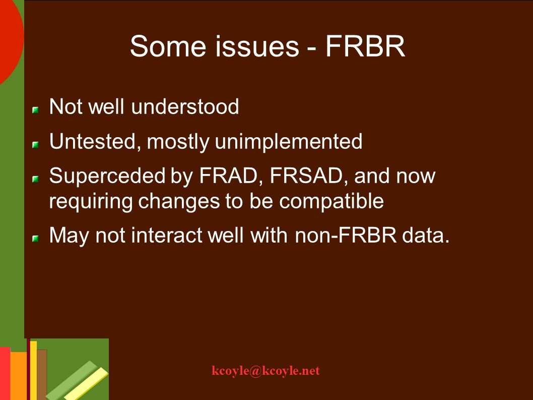kcoyle@kcoyle.net Some issues - FRBR Not well understood Untested, mostly unimplemented Superceded by FRAD, FRSAD, and now requiring changes to be compatible May not interact well with non-FRBR data.