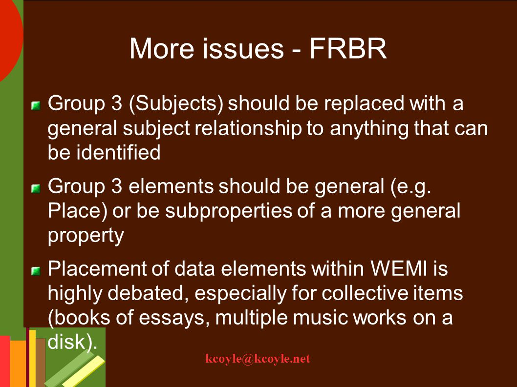 kcoyle@kcoyle.net More issues - FRBR Group 3 (Subjects) should be replaced with a general subject relationship to anything that can be identified Group 3 elements should be general (e.g.