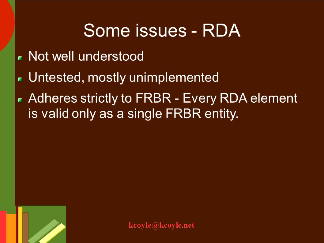 kcoyle@kcoyle.net Some issues - RDA Not well understood Untested, mostly unimplemented Adheres strictly to FRBR - Every RDA element is valid only as a single FRBR entity.