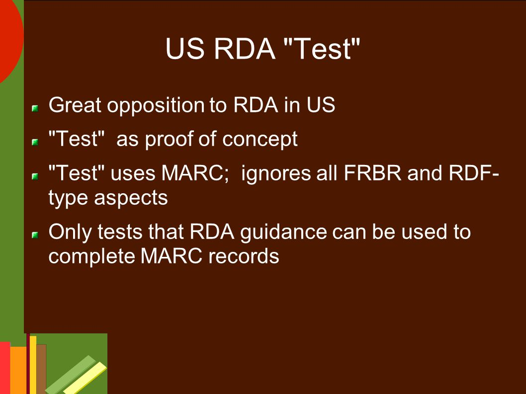 US RDA Test Great opposition to RDA in US Test as proof of concept Test uses MARC; ignores all FRBR and RDF- type aspects Only tests that RDA guidance can be used to complete MARC records