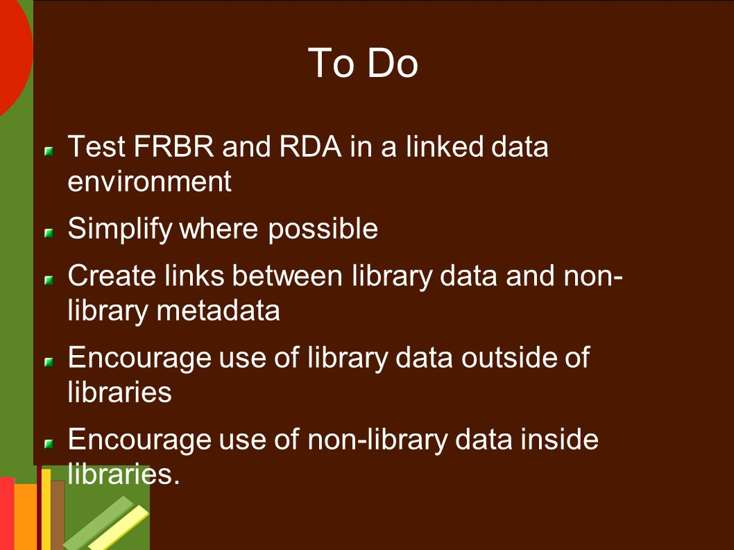To Do Test FRBR and RDA in a linked data environment Simplify where possible Create links between library data and non- library metadata Encourage use of library data outside of libraries Encourage use of non-library data inside libraries.