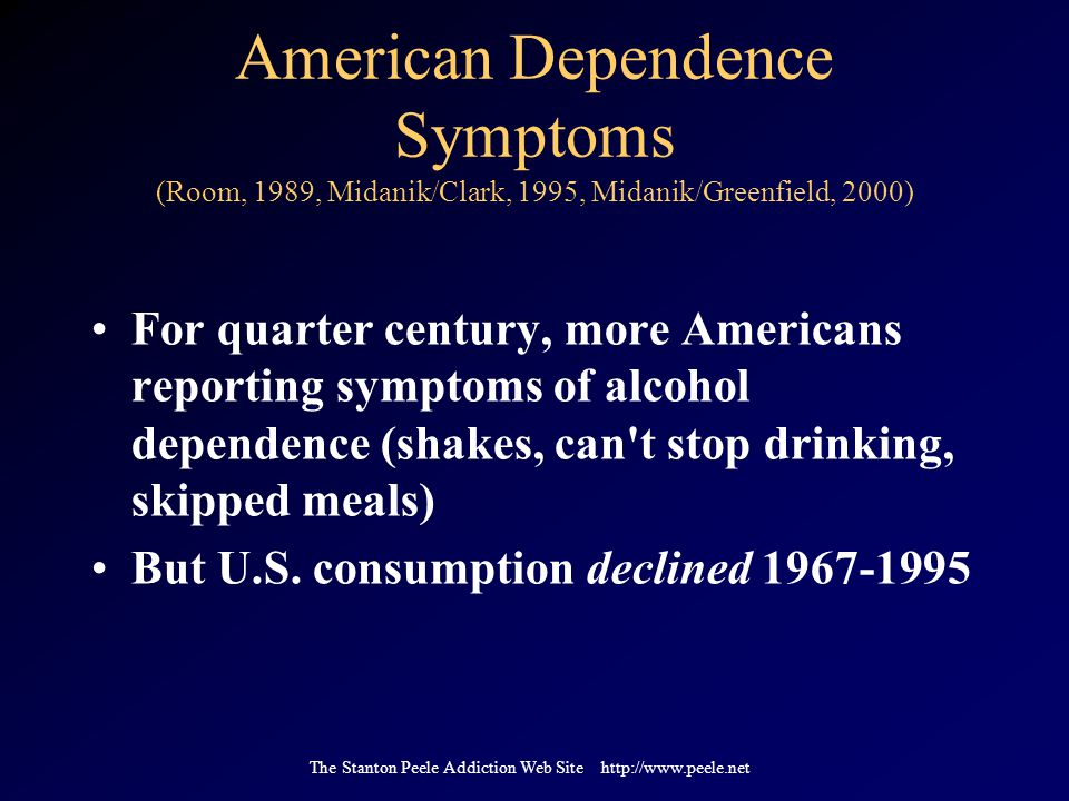 The Stanton Peele Addiction Web Site http://www.peele.net American Dependence Symptoms (Room, 1989, Midanik/Clark, 1995, Midanik/Greenfield, 2000) For quarter century, more Americans reporting symptoms of alcohol dependence (shakes, can t stop drinking, skipped meals) But U.S.
