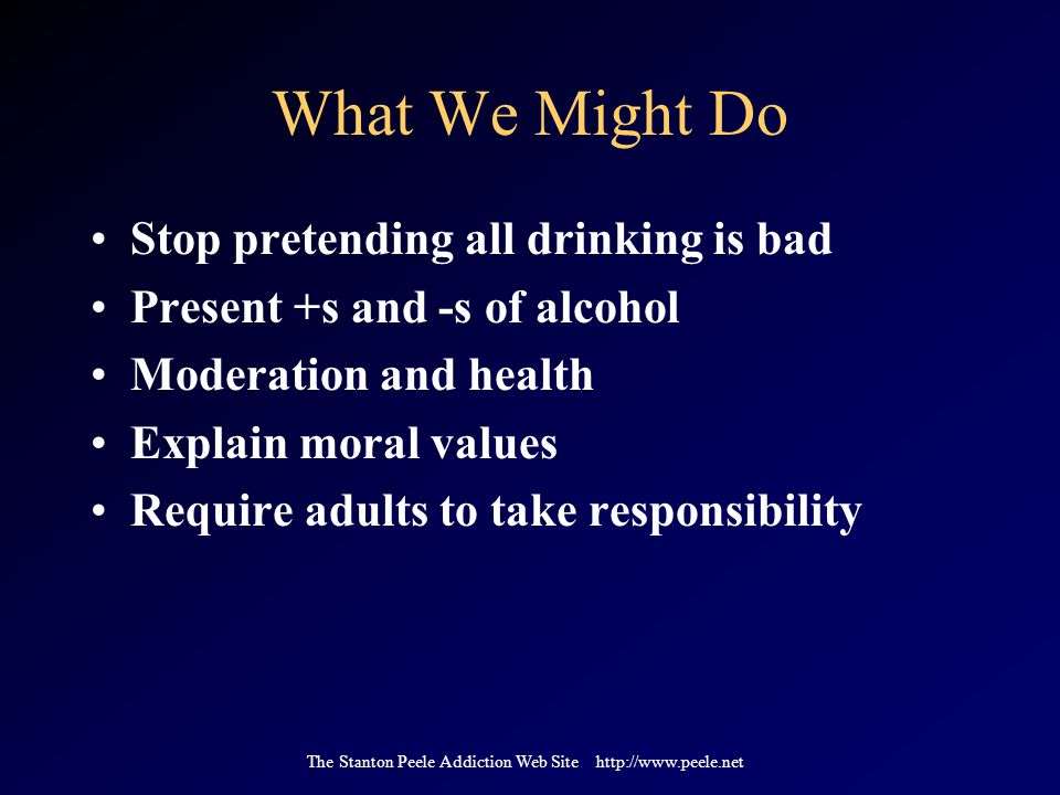 The Stanton Peele Addiction Web Site http://www.peele.net What We Might Do Stop pretending all drinking is bad Present +s and -s of alcohol Moderation and health Explain moral values Require adults to take responsibility