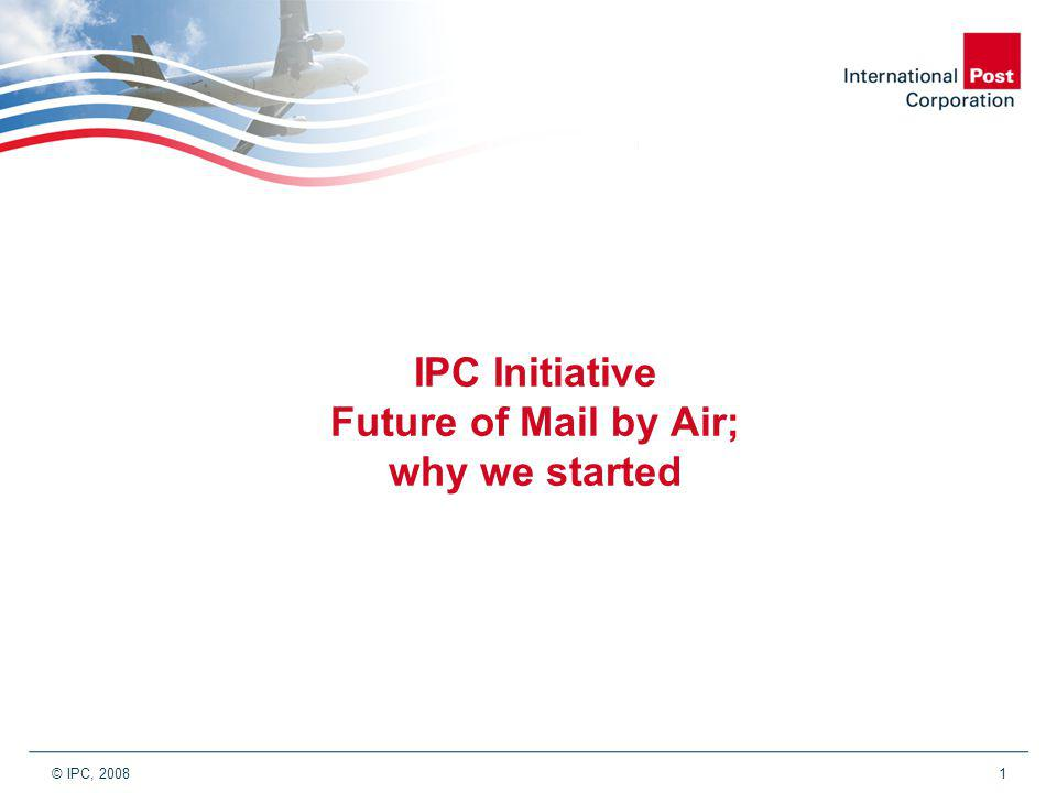 © IPC, 2008 1 IPC Initiative Future of Mail by Air; why we started
