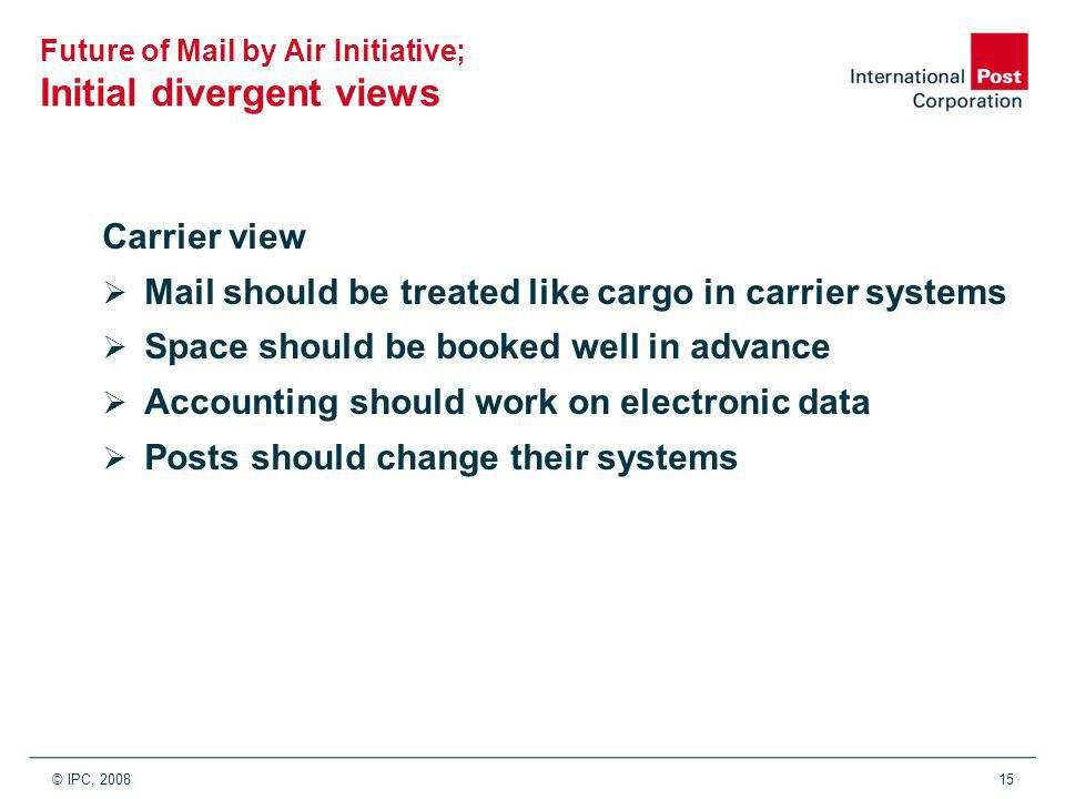 © IPC, 200815 Future of Mail by Air Initiative; Initial divergent views Carrier view  Mail should be treated like cargo in carrier systems  Space should be booked well in advance  Accounting should work on electronic data  Posts should change their systems