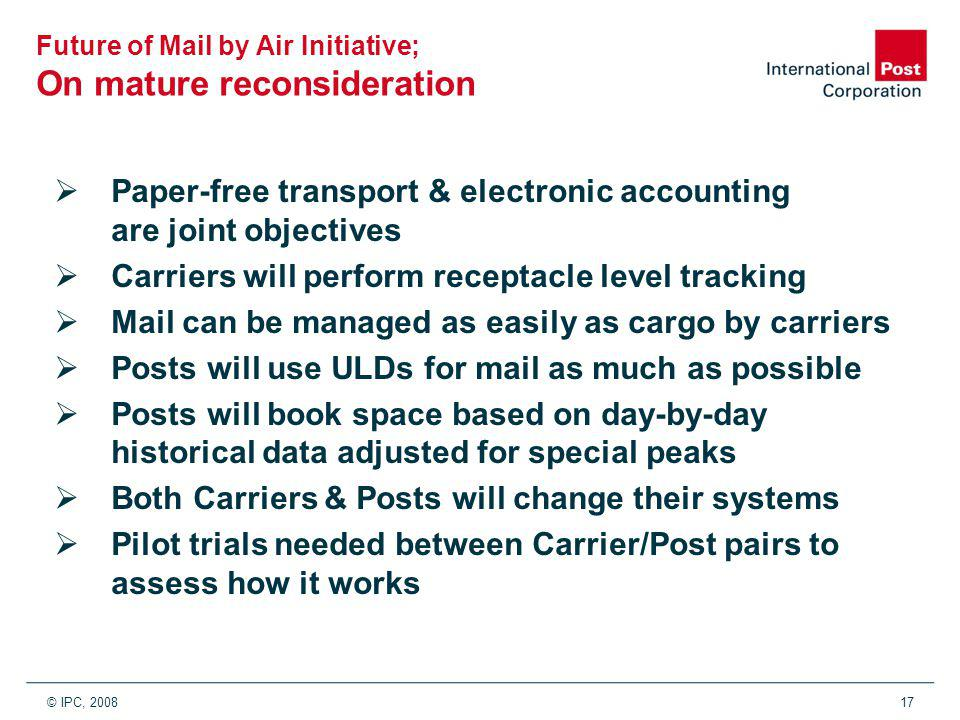 © IPC, 200817 Future of Mail by Air Initiative; On mature reconsideration  Paper-free transport & electronic accounting are joint objectives  Carriers will perform receptacle level tracking  Mail can be managed as easily as cargo by carriers  Posts will use ULDs for mail as much as possible  Posts will book space based on day-by-day historical data adjusted for special peaks  Both Carriers & Posts will change their systems  Pilot trials needed between Carrier/Post pairs to assess how it works