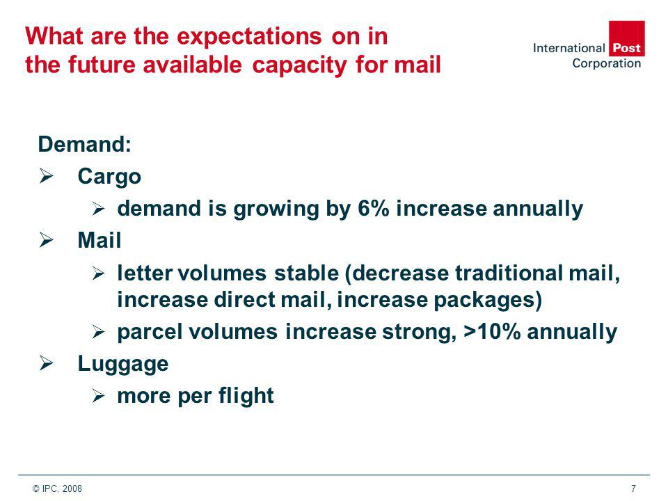 © IPC, 20087 What are the expectations on in the future available capacity for mail Demand:  Cargo  demand is growing by 6% increase annually  Mail  letter volumes stable (decrease traditional mail, increase direct mail, increase packages)  parcel volumes increase strong, >10% annually  Luggage  more per flight