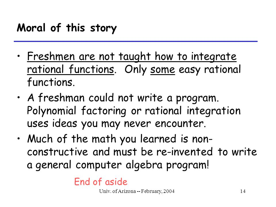 Univ. of Arizona -- February, 200414 Moral of this story Freshmen are not taught how to integrate rational functions. Only some easy rational function