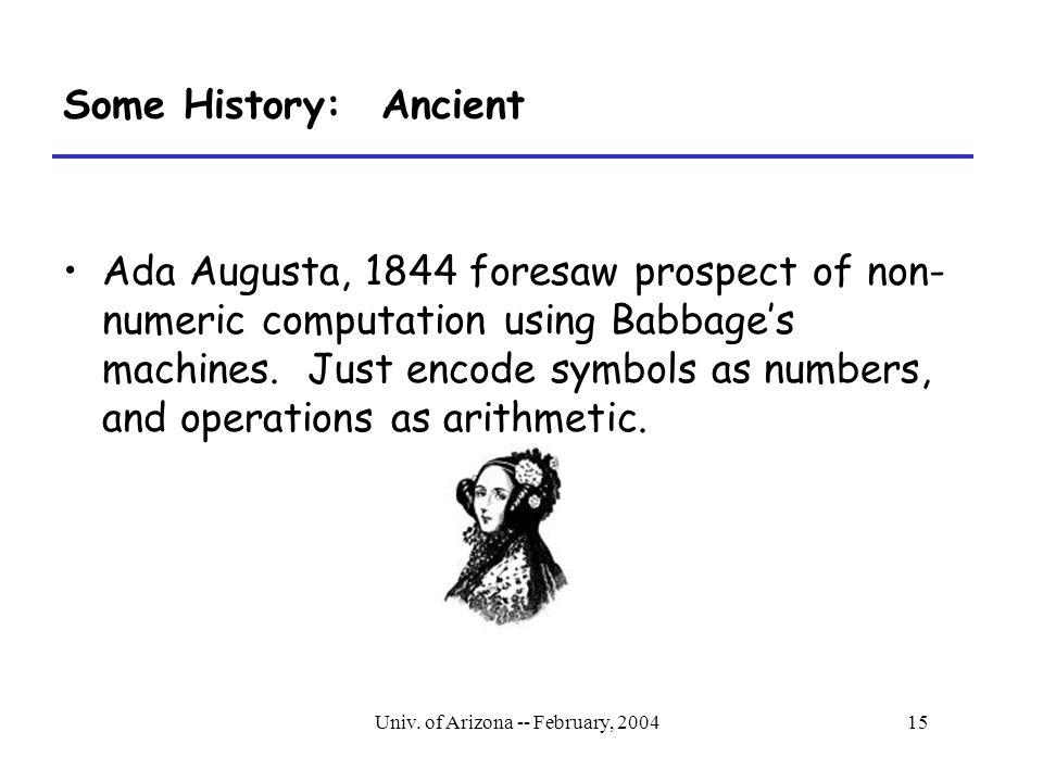 Univ. of Arizona -- February, 200415 Some History: Ancient Ada Augusta, 1844 foresaw prospect of non- numeric computation using Babbage's machines. Ju