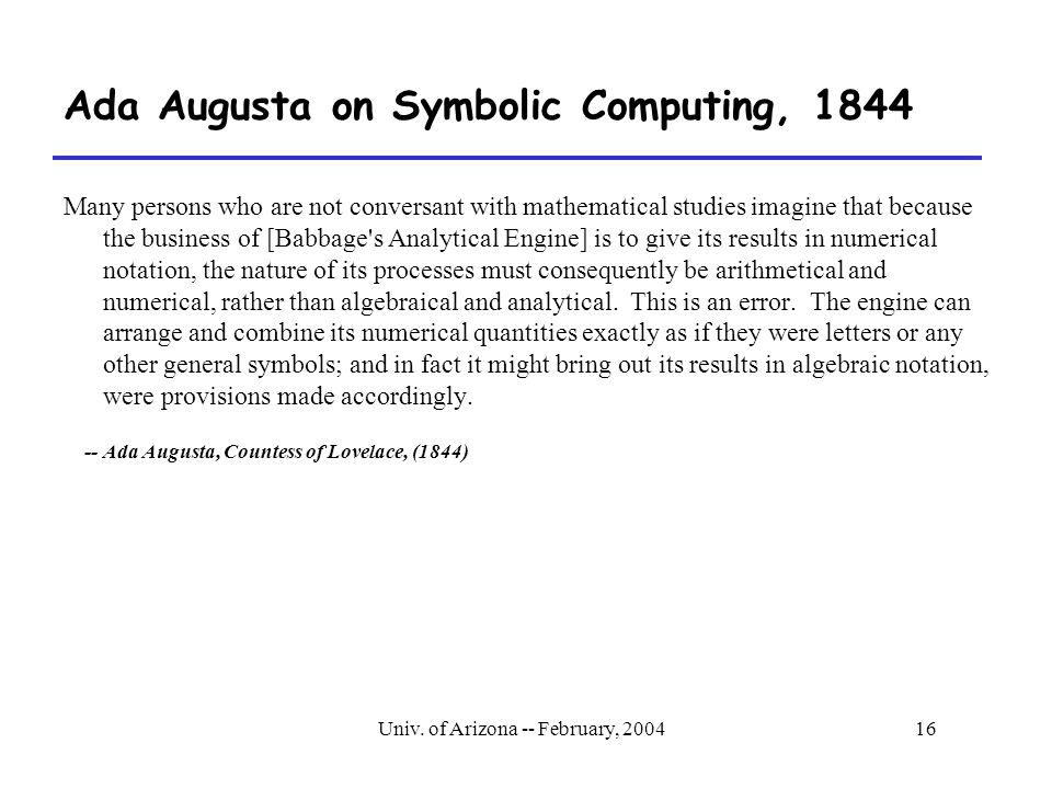 Univ. of Arizona -- February, 200416 Ada Augusta on Symbolic Computing, 1844 Many persons who are not conversant with mathematical studies imagine tha