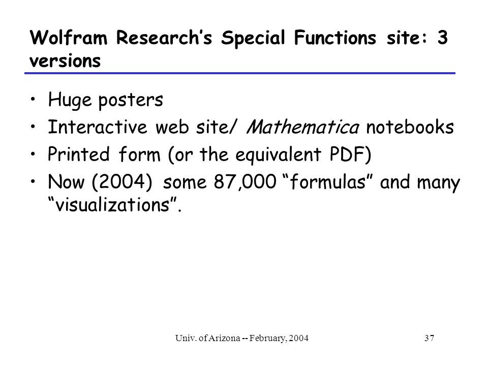 Univ. of Arizona -- February, 200437 Wolfram Research's Special Functions site: 3 versions Huge posters Interactive web site/ Mathematica notebooks Pr