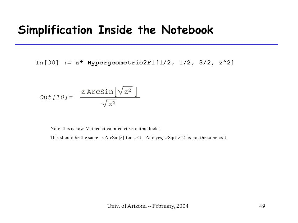 Univ. of Arizona -- February, 200449 Simplification Inside the Notebook In[30] := z* Hypergeometric2F1[1/2, 1/2, 3/2, z^2] Note: this is how Mathemati