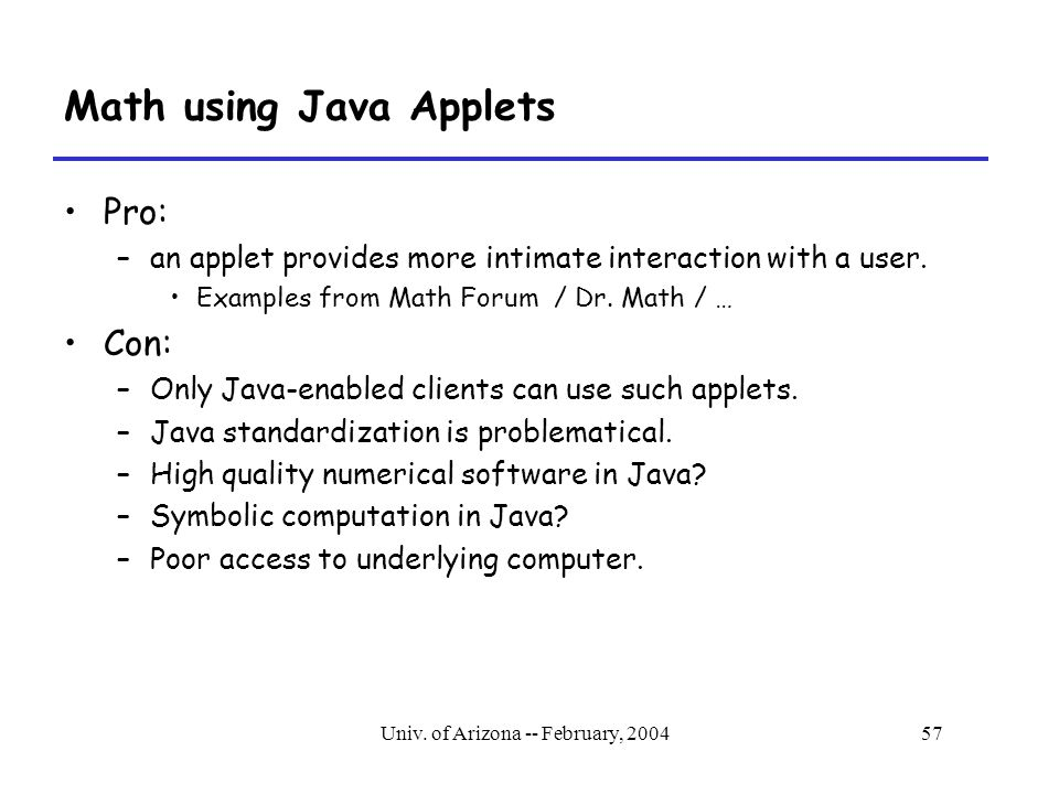 Univ. of Arizona -- February, 200457 Math using Java Applets Pro: –an applet provides more intimate interaction with a user. Examples from Math Forum