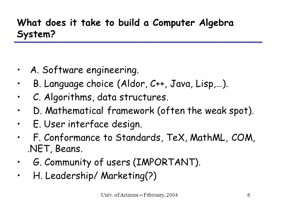Univ.of Arizona -- February, 20046 What does it take to build a Computer Algebra System.