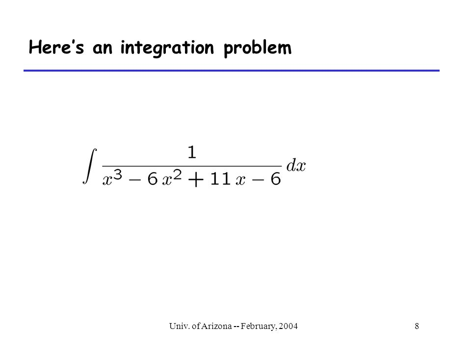 Univ. of Arizona -- February, 20048 Here's an integration problem