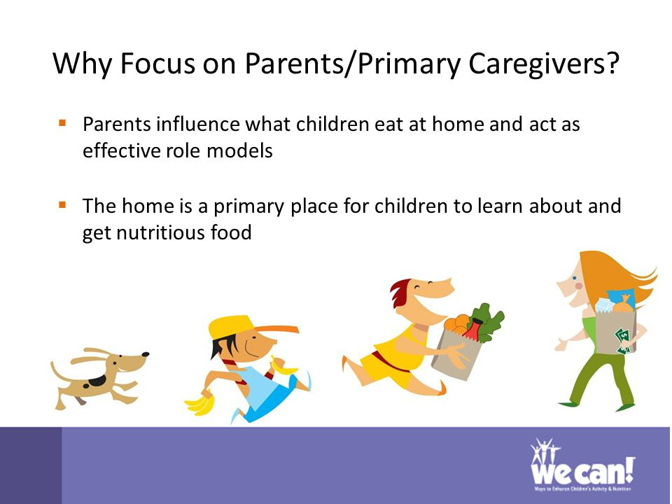 Why Focus on Parents/Primary Caregivers.