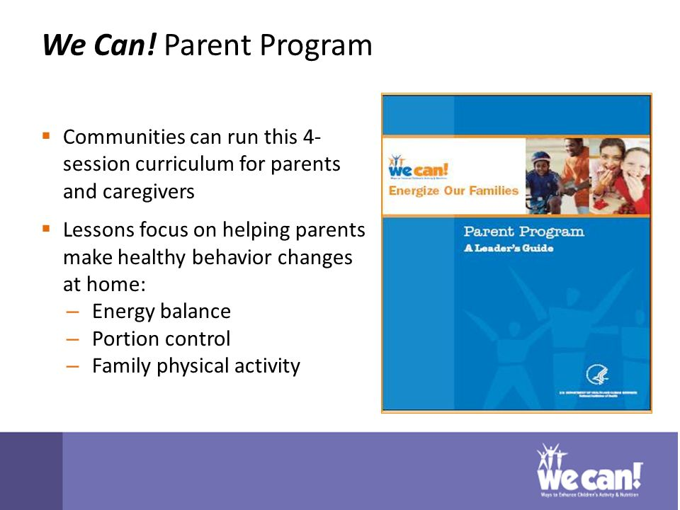 We Can! Parent Program  Communities can run this 4- session curriculum for parents and caregivers  Lessons focus on helping parents make healthy beh