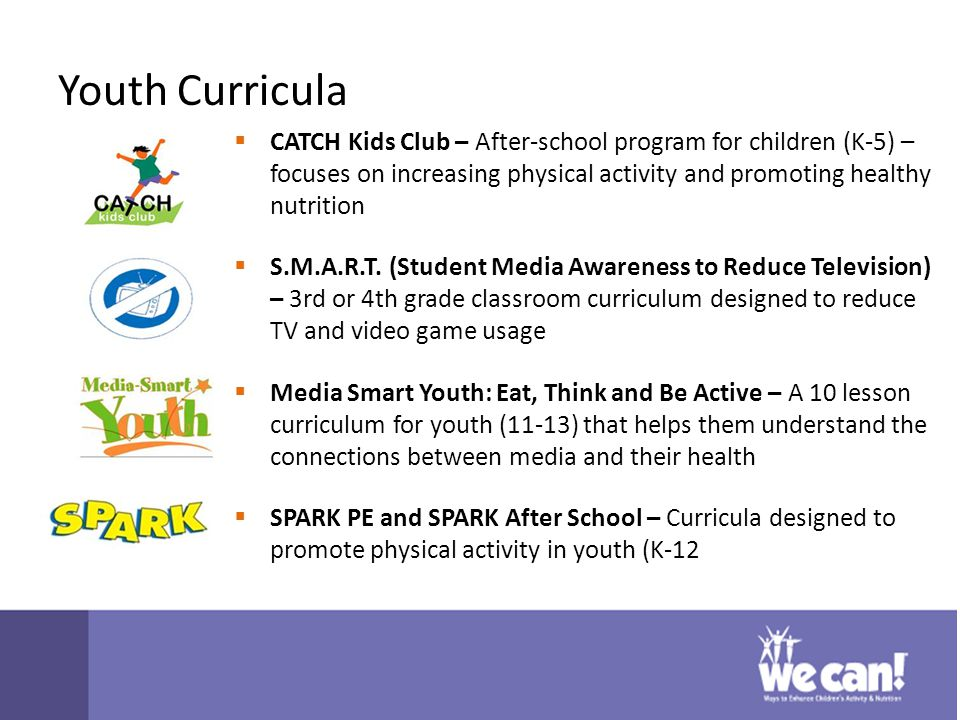 Youth Curricula  CATCH Kids Club – After-school program for children (K-5) – focuses on increasing physical activity and promoting healthy nutrition  S.M.A.R.T.