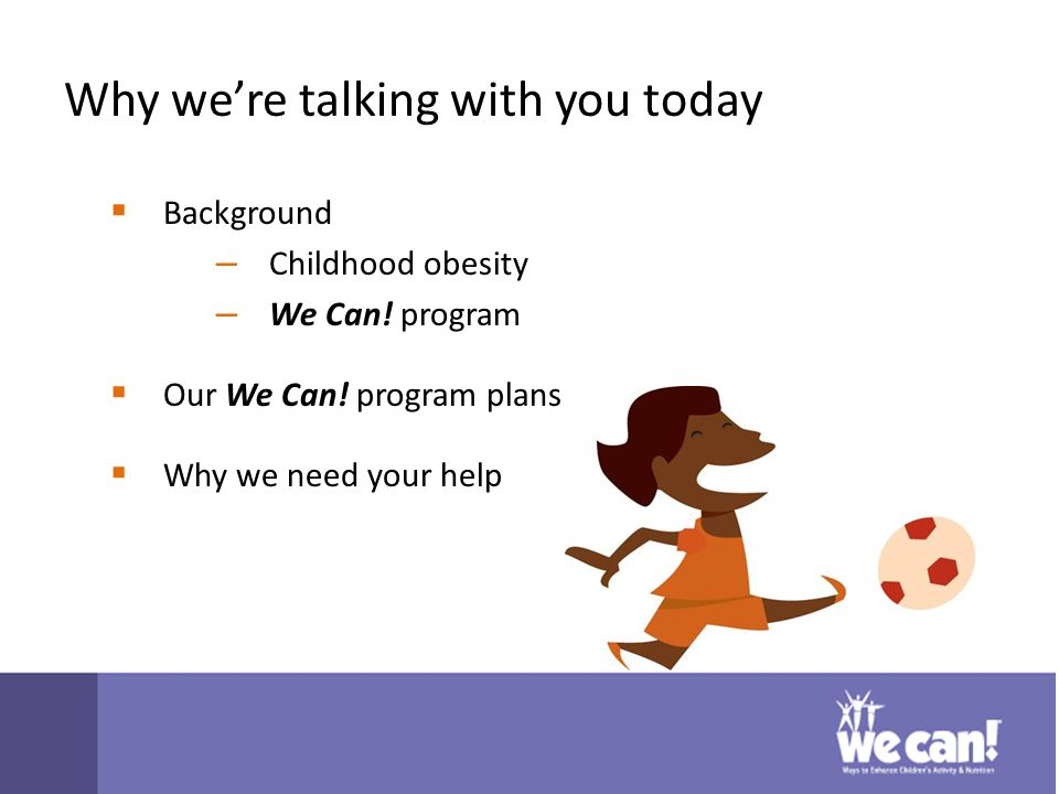 Why we're talking with you today  Background – Childhood obesity – We Can.