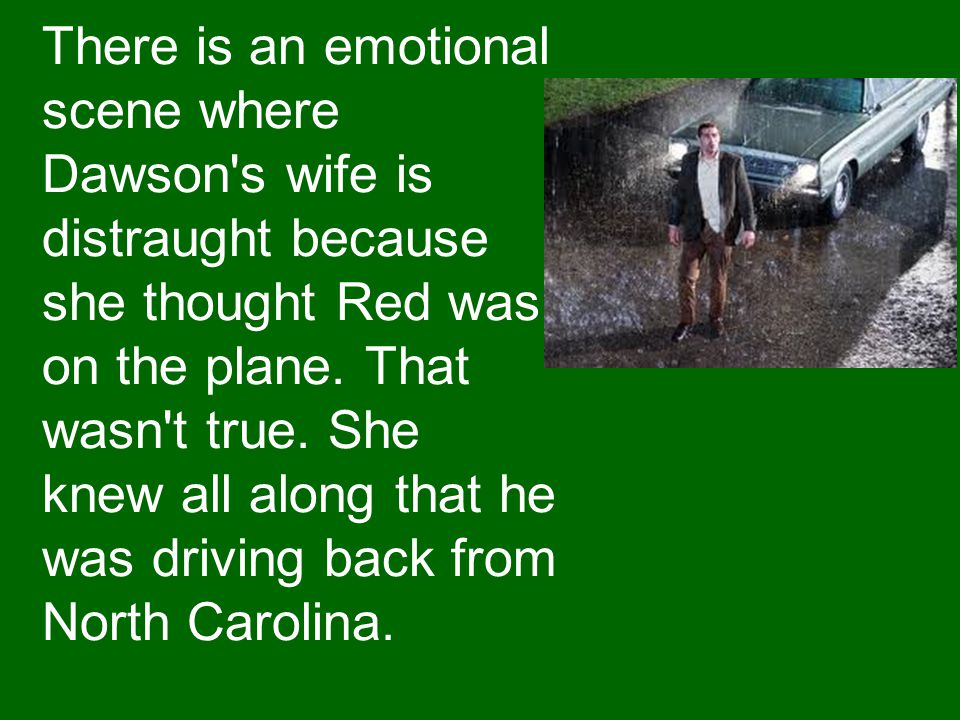 There is an emotional scene where Dawson's wife is distraught because she thought Red was on the plane. That wasn't true. She knew all along that he w