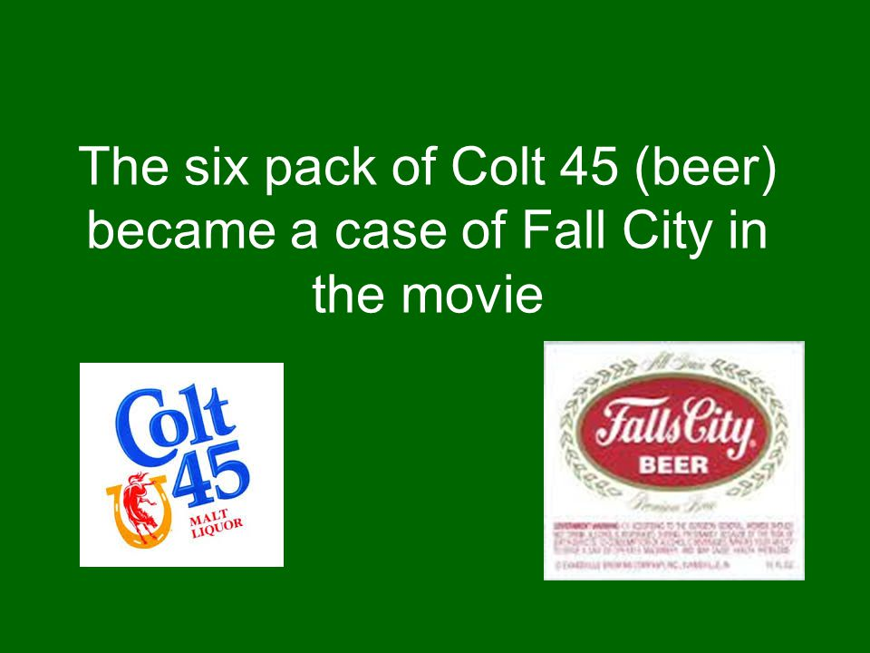 The six pack of Colt 45 (beer) became a case of Fall City in the movie