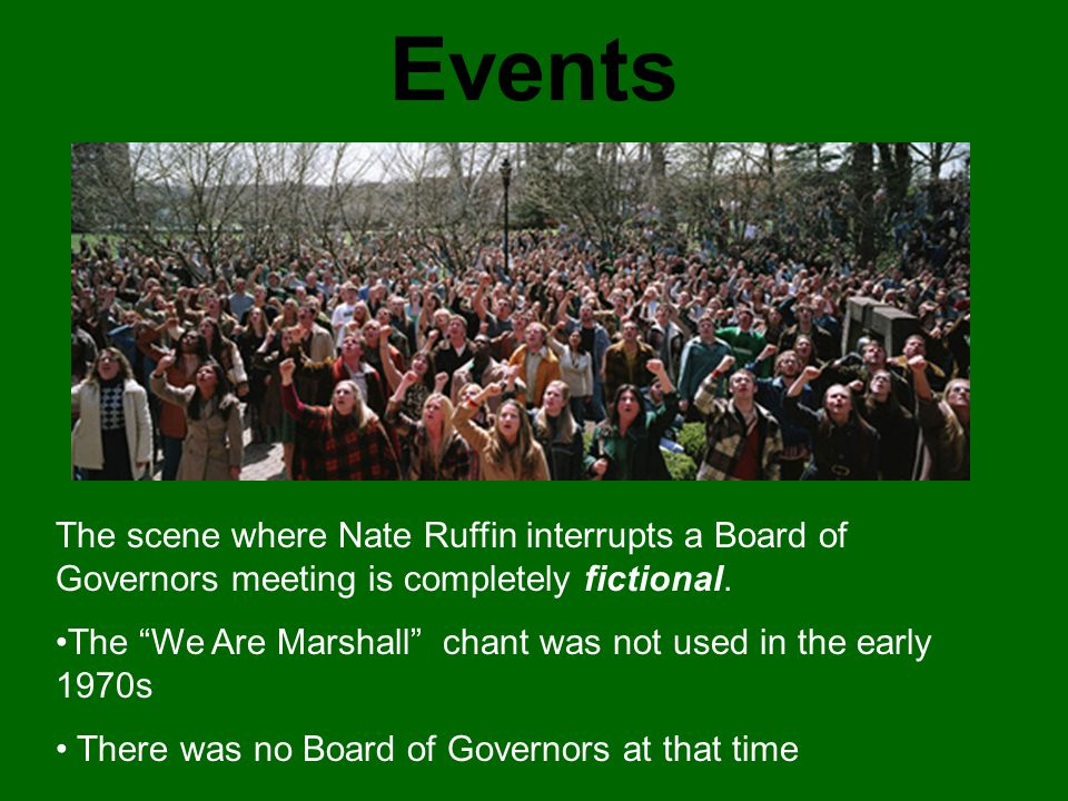 """Events The scene where Nate Ruffin interrupts a Board of Governors meeting is completely fictional. The """"We Are Marshall"""" chant was not used in the ea"""